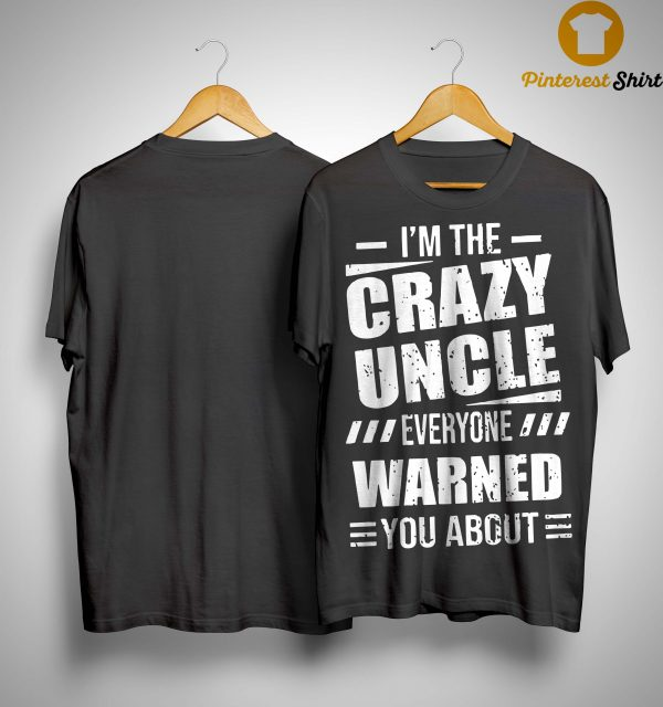 I'm The Crazy Uncle Everyone Warned You About Shirt