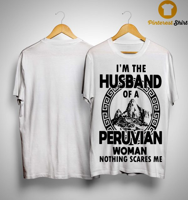 I'm The Husband Of A Peruvian Woman Nothing Scares Me Shirt