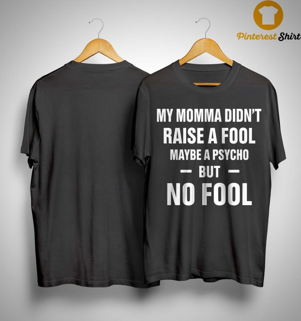 My Momma Didn't Raise A Fool Maybe A Psycho But No Fool Shirt