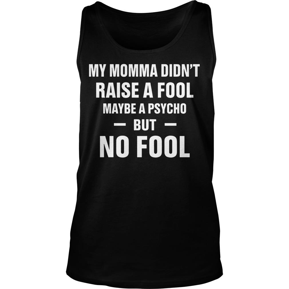 My Momma Didn't Raise A Fool Maybe A Psycho But No Fool Tank Top