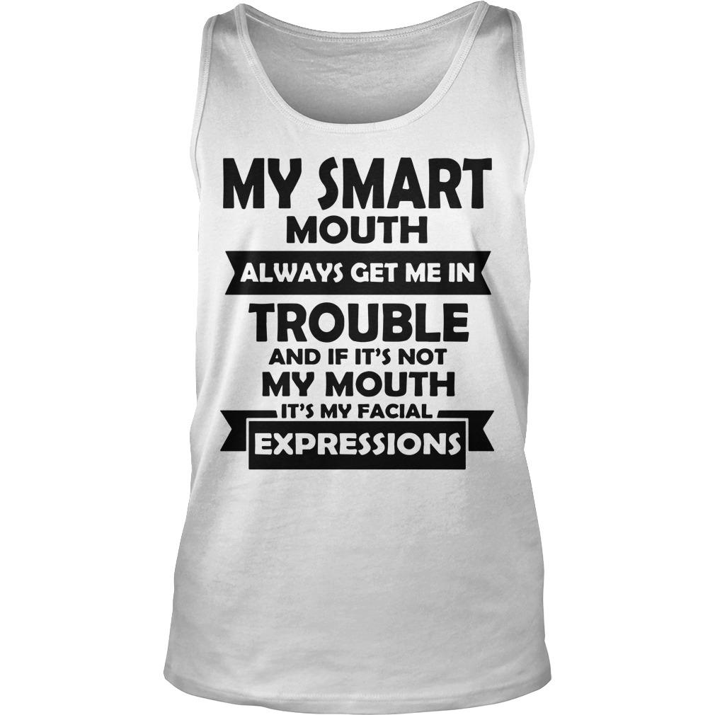 My Smart Mouth Always Get Me In Trouble And If It's Not My Mouth Tank Top