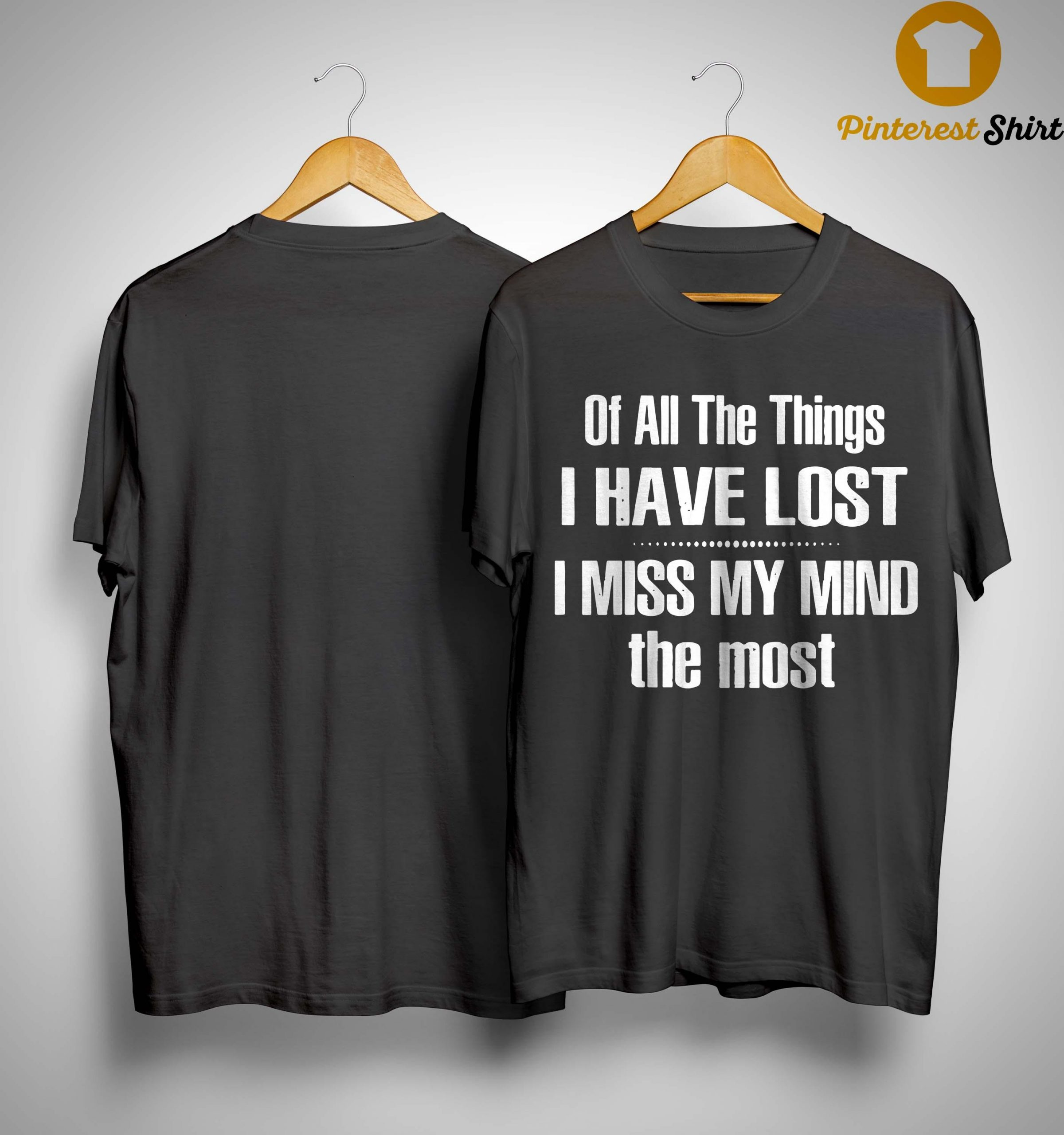 Of All The Things I Have Lost I Miss My Mind The Most Shirt