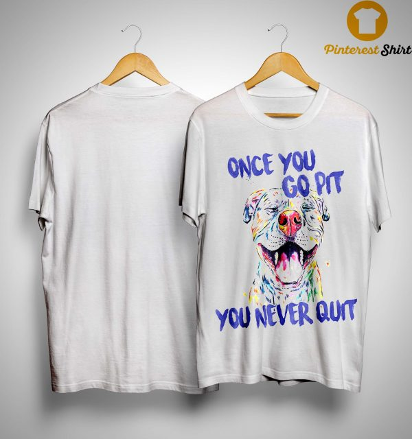 Once You Go Pit You Never Quit Shirt