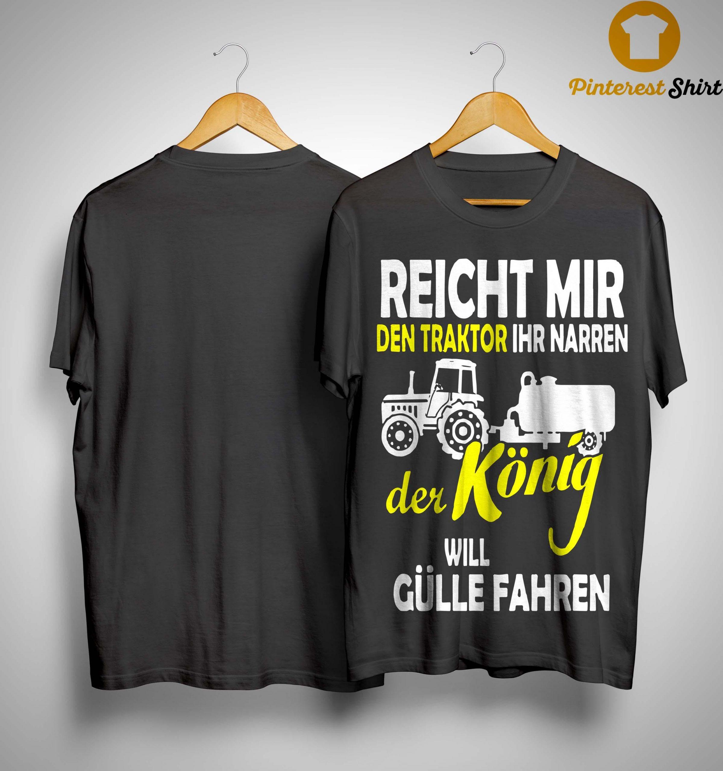Reicht Mir Den Traktor Ihr Narren Der König Will Gülle Fahren Shirt