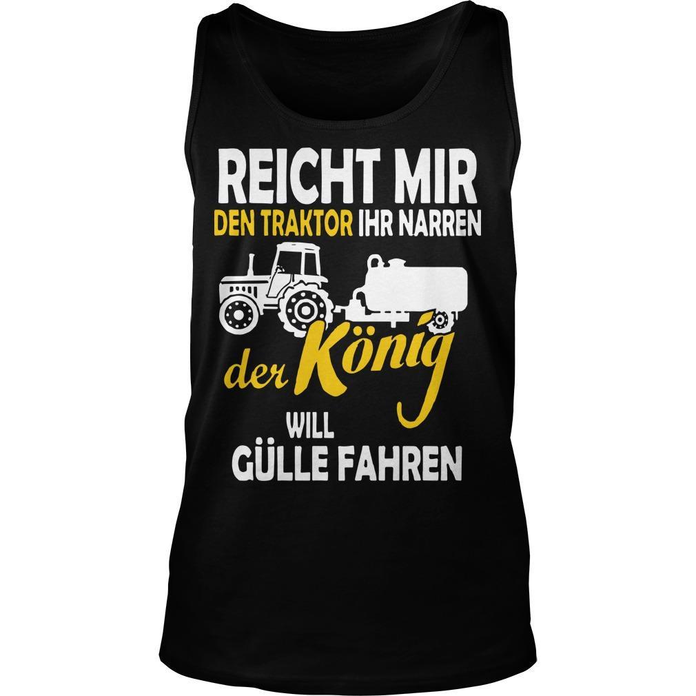 Reicht Mir Den Traktor Ihr Narren Der König Will Gülle Fahren Tank Top