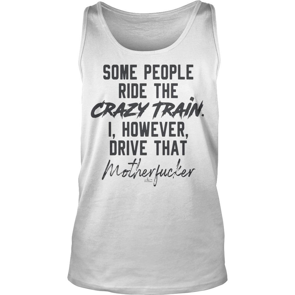 Some People Ride The Crazy Train I However Drive That Motherfucker Tank Top