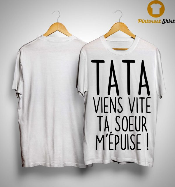 Tata Viens Vite Ta Soeur M'épuise Shirt
