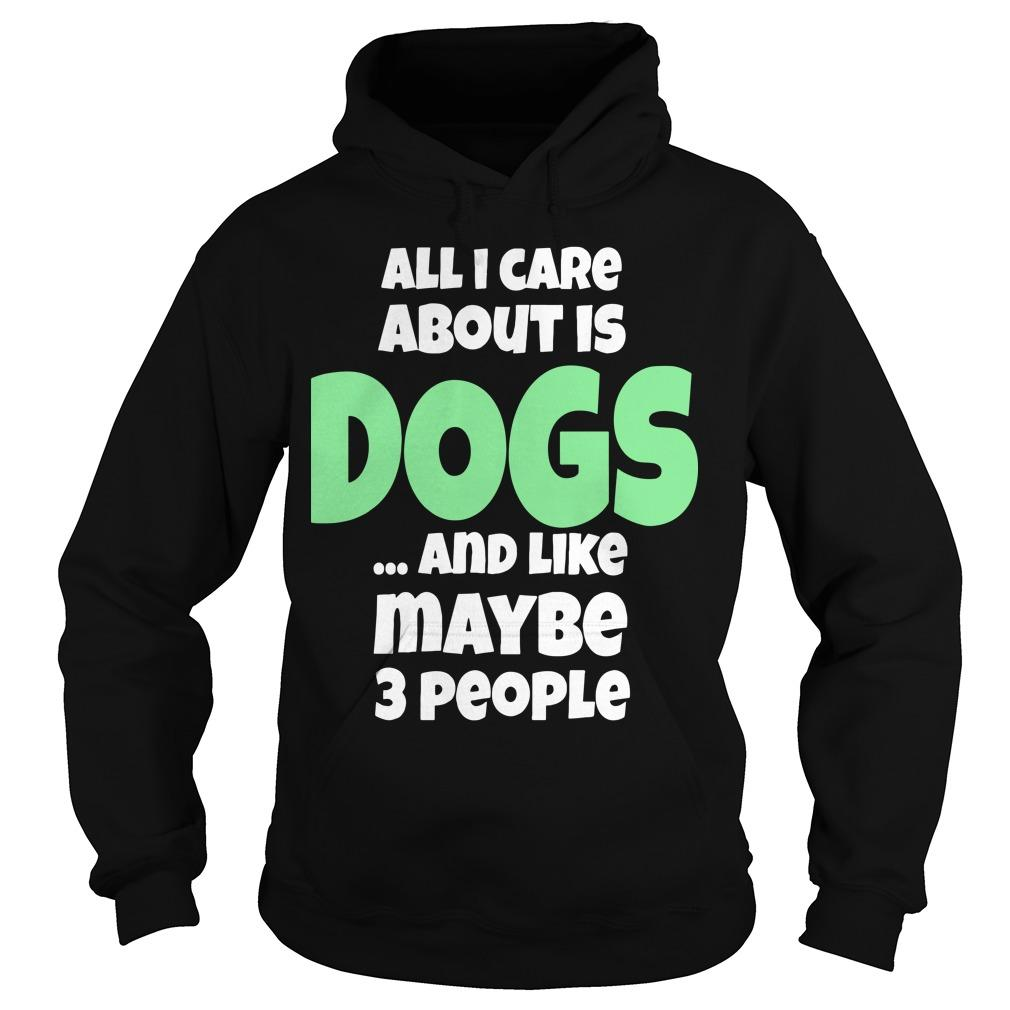 All I Care About Is Dogs And Like Maybe 3 People Hoodie