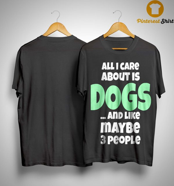 All I Care About Is Dogs And Like Maybe 3 People Shirt