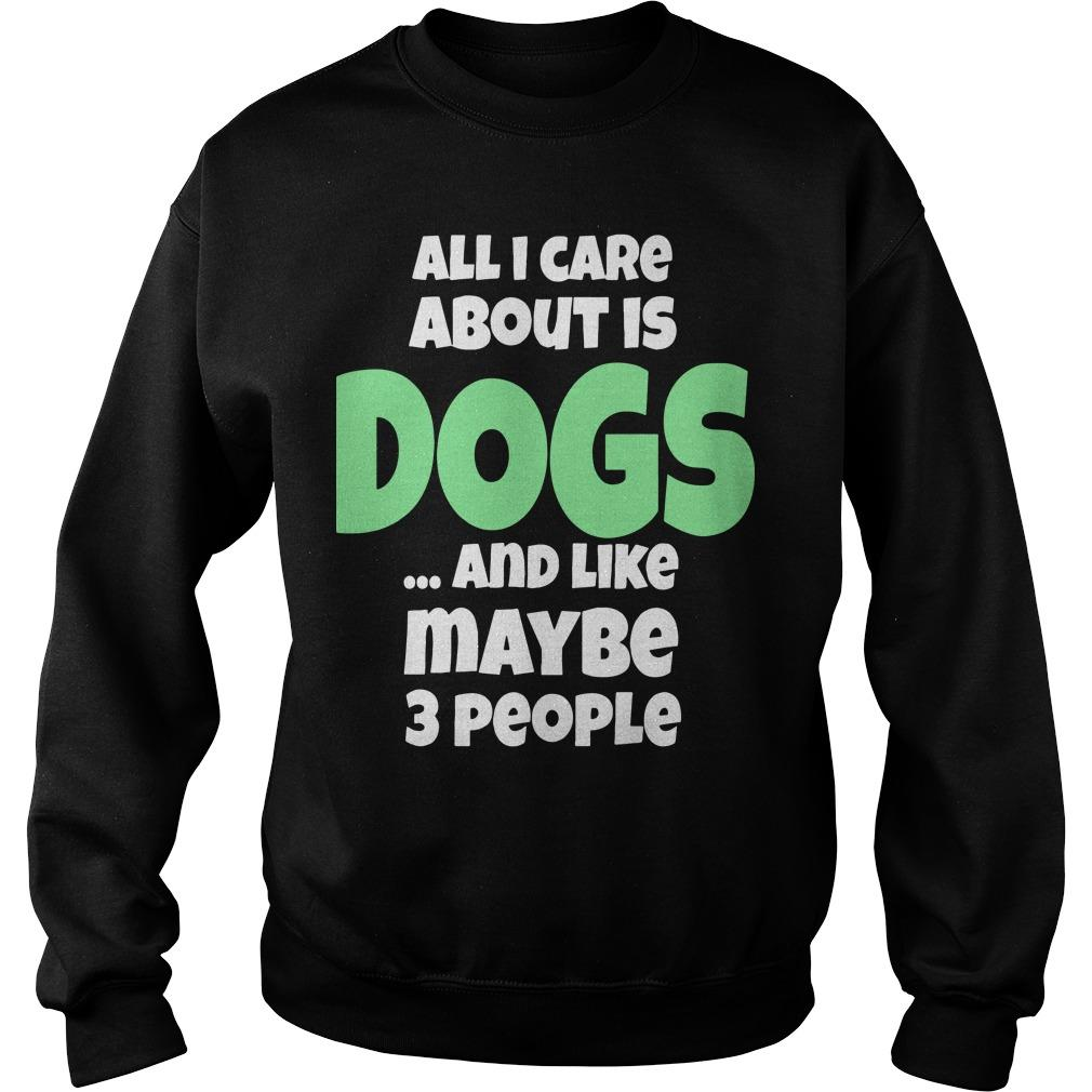 All I Care About Is Dogs And Like Maybe 3 People Sweater