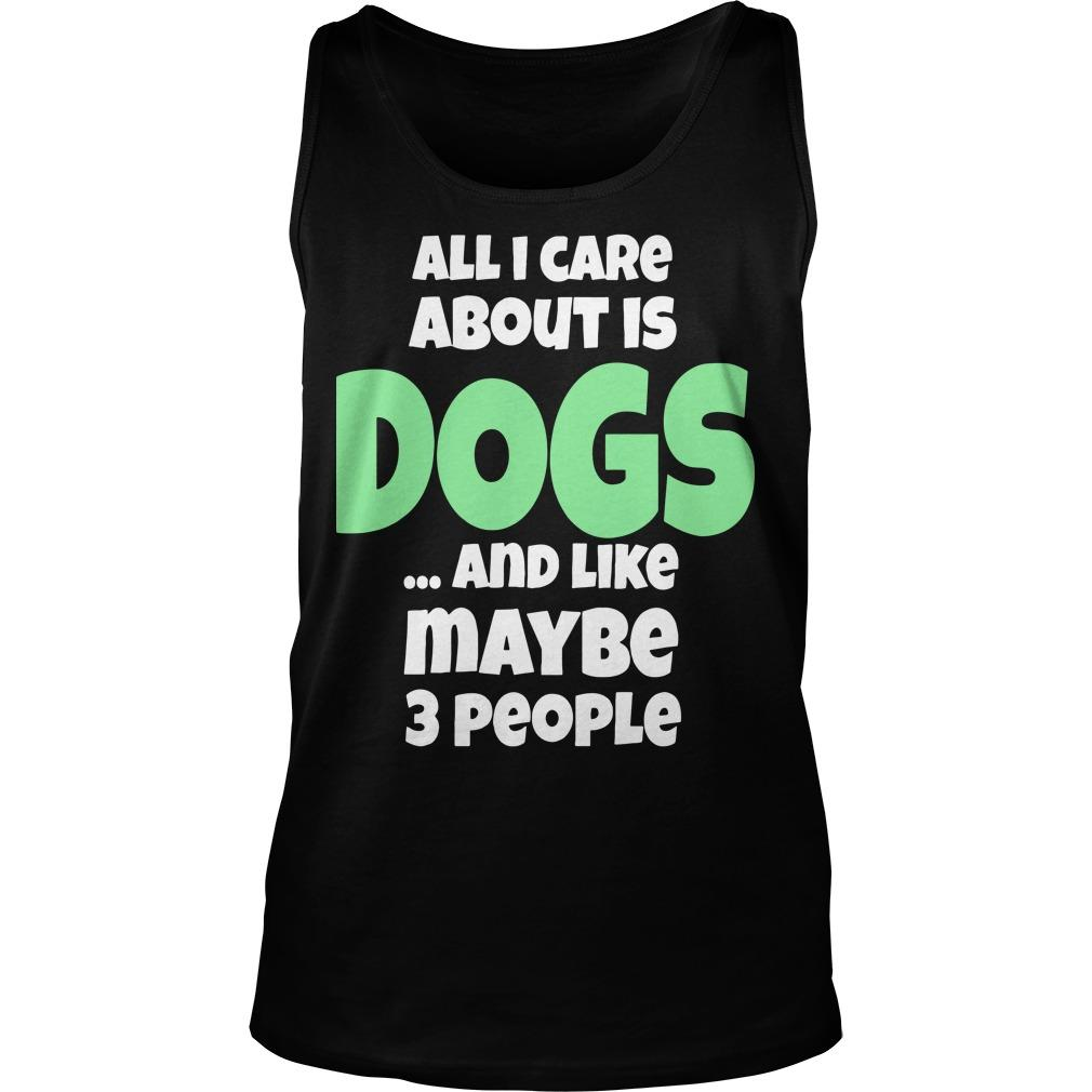 All I Care About Is Dogs And Like Maybe 3 People Tank Top