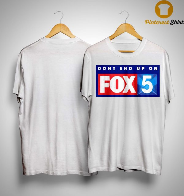Don't End Up On Fox 5 Shirt