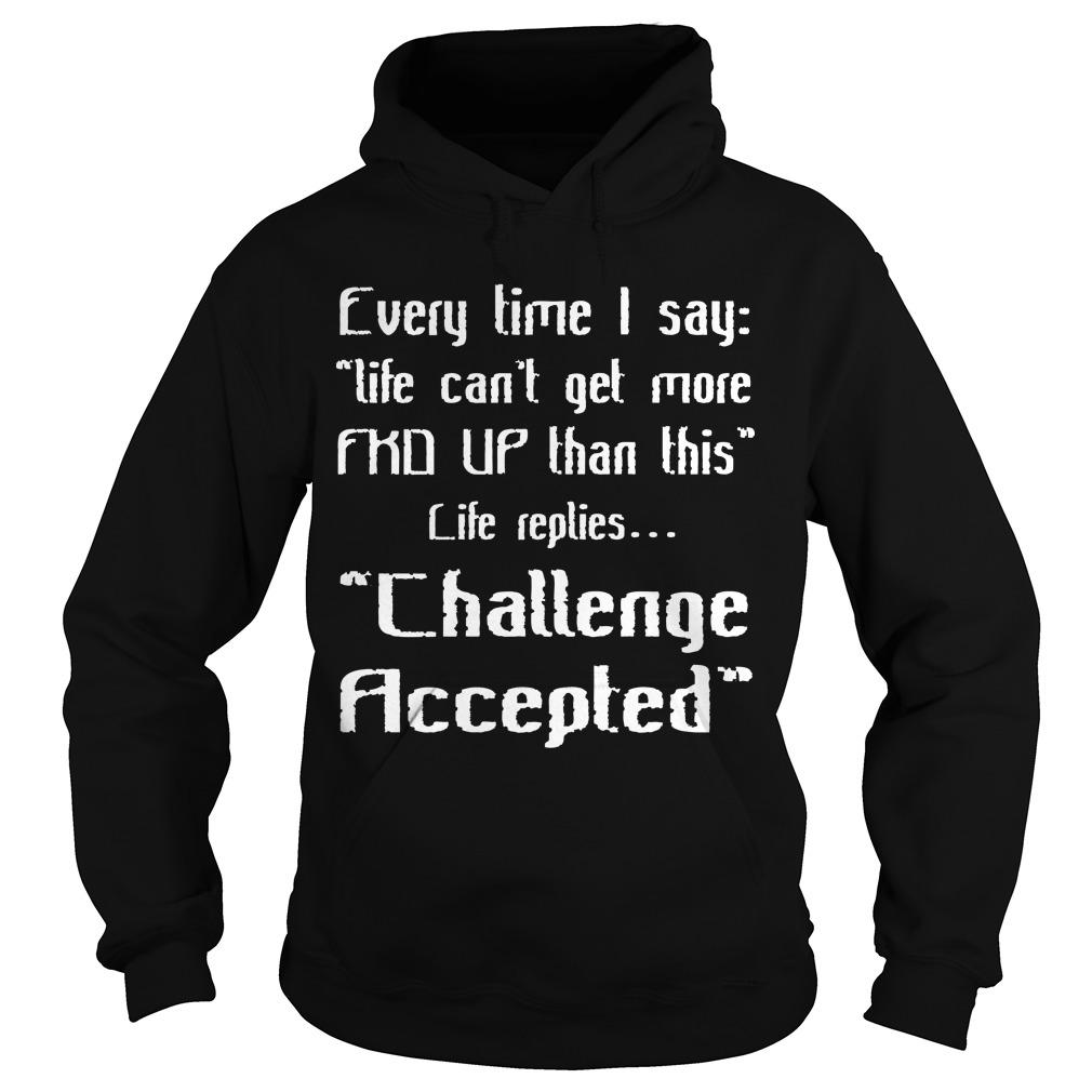 Every Time I Say Life Can't Get More Fkd Up Than This Hoodie