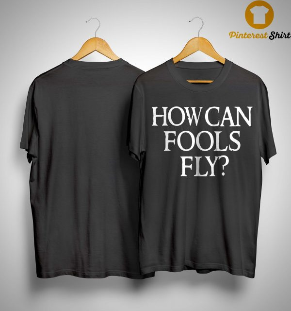How Can Fools Fly Shirt