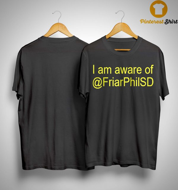 I Am Aware Of @FriarPhilSD Shirt