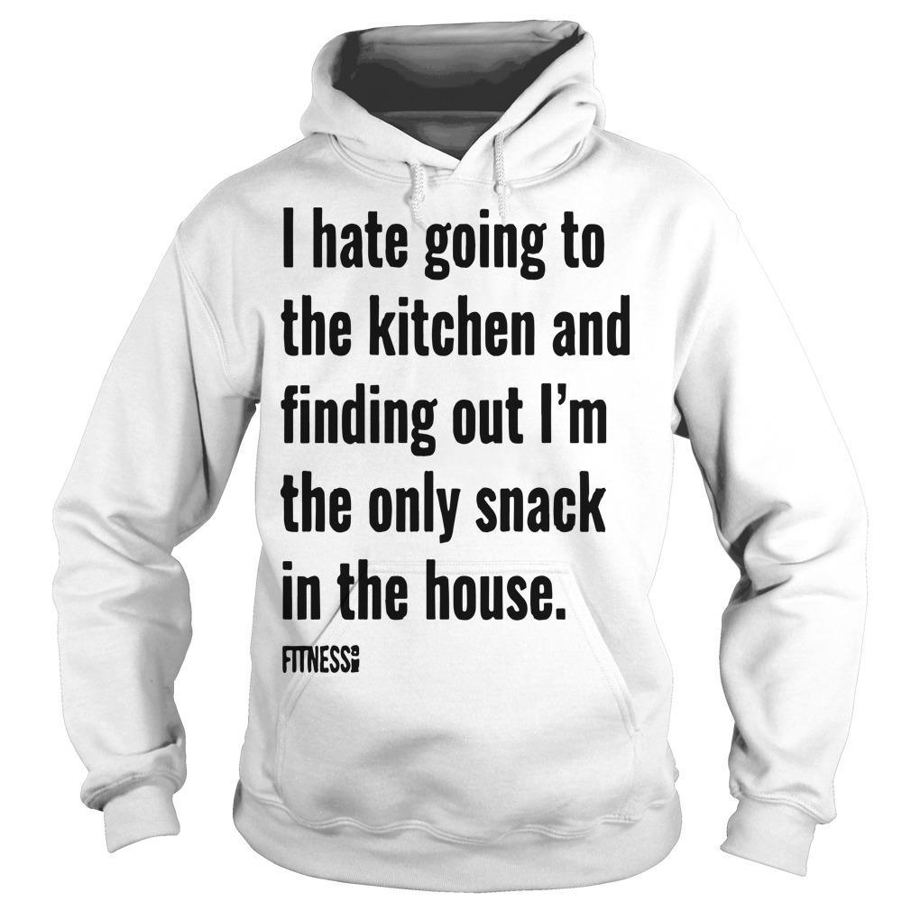 I Hate Going To The Kitchen And Finding Out I'm The Only Snack Hoodie