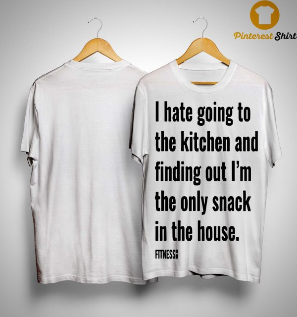 I Hate Going To The Kitchen And Finding Out I'm The Only Snack Shirt