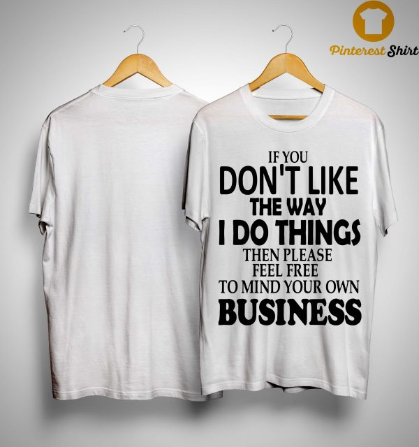 If You Don't Like The Way I Do Things Then Please Feel Free Shirt