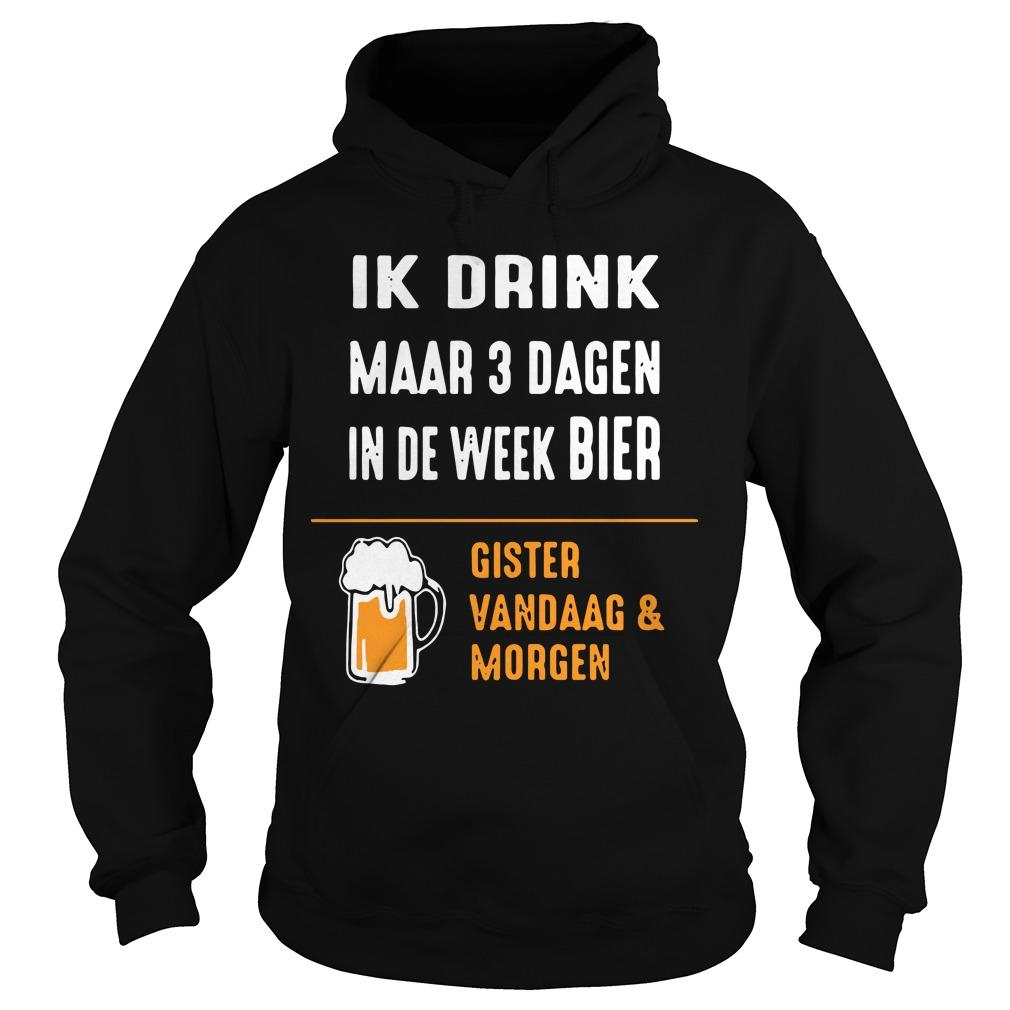 Ik Drink Maar 3 Dagen In De Week Bier Gister Vandaag And Morgen Hoodie