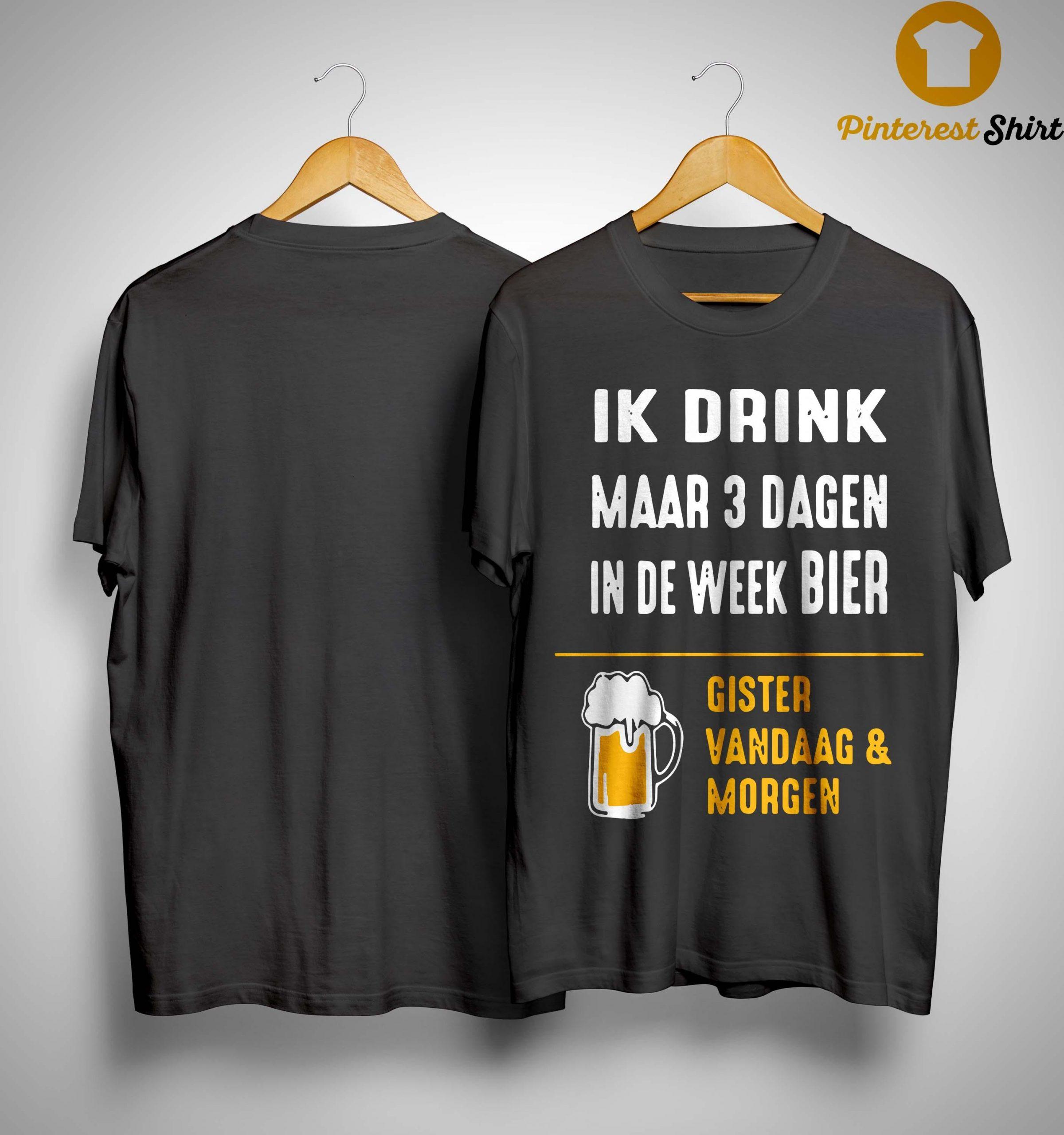 Ik Drink Maar 3 Dagen In De Week Bier Gister Vandaag And Morgen Shirt