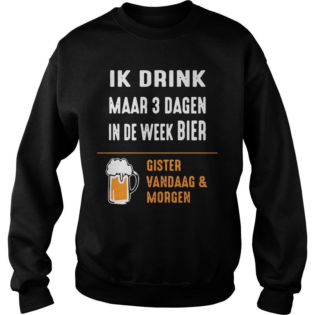 Ik Drink Maar 3 Dagen In De Week Bier Gister Vandaag And Morgen Sweater