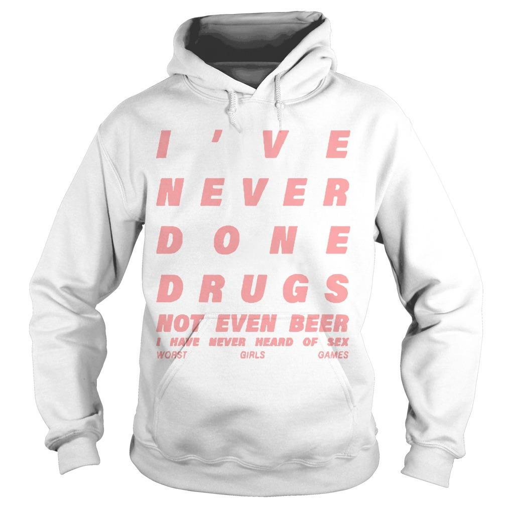 I've Never Done Drugs Not Even Beer I Have Never Heard Of Sex Hoodie