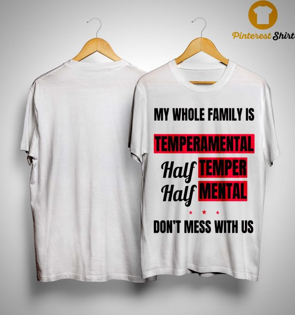 My Whole Family Is Temperamental Half Temper Half Mental Shirt