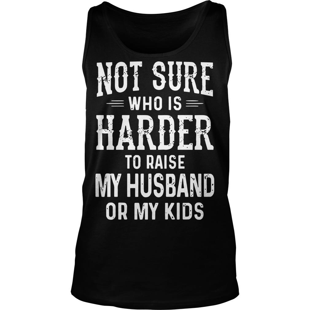 Not Sure Who Is Harder To Raise My Husband Or My Kids Tank Top