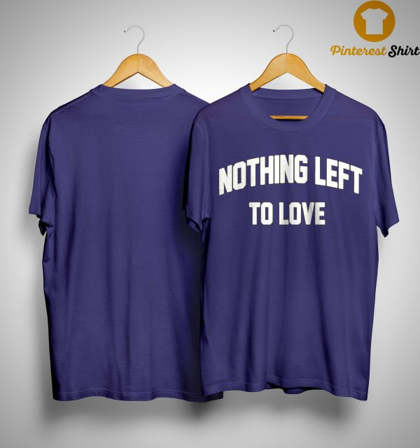 Nothing Left To Love Shirt