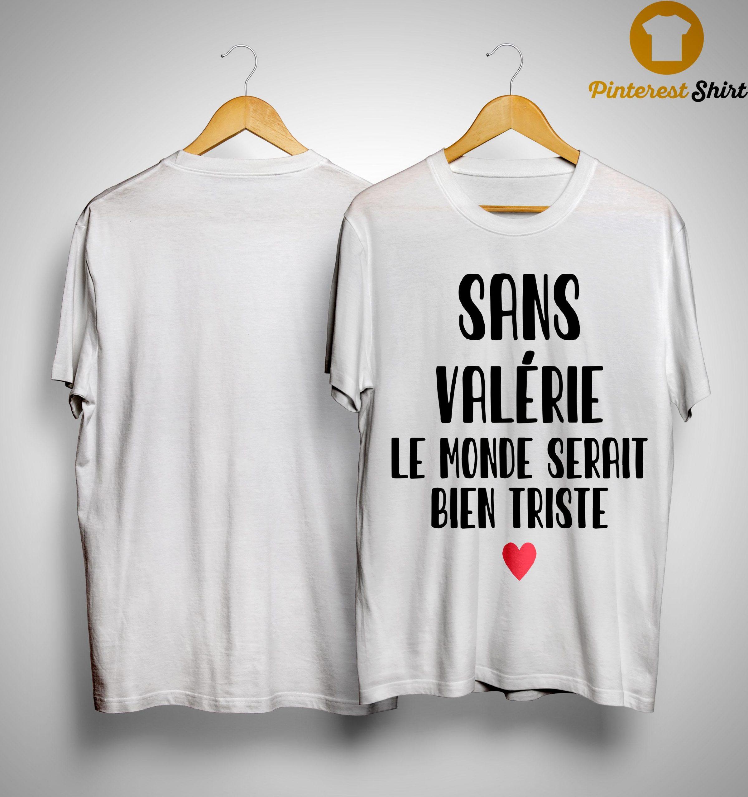 Sans Valérie Le Monde Serait Bien Triste Shirt