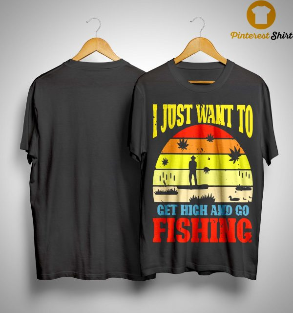 Vintage I Just Want To Get High And Go Fishing Shirt