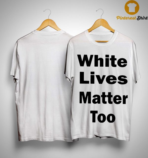White Lives Matter Too Shirt