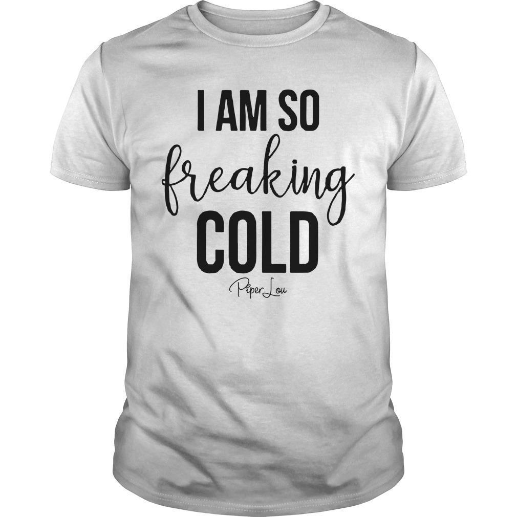 I Am So Freaking Cold Shirt