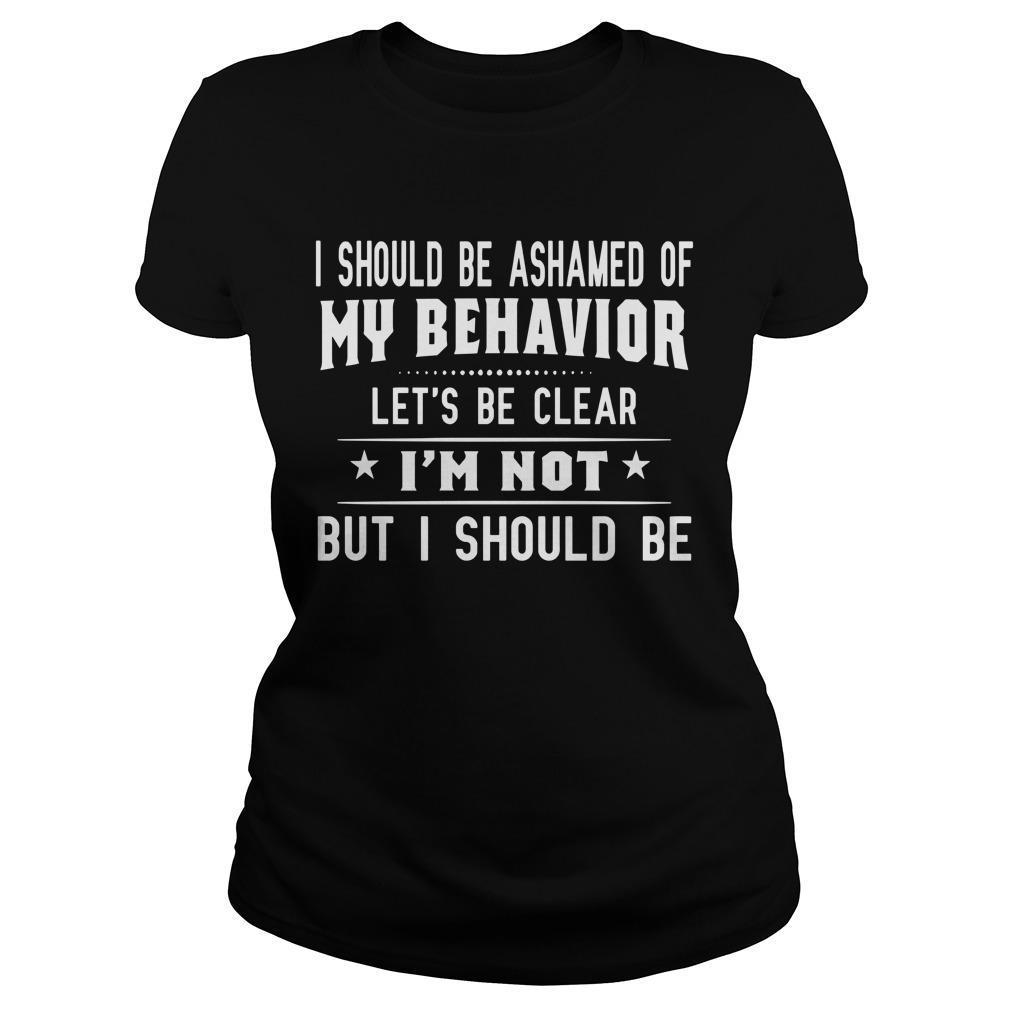 I Should Be Ashamed Of My Behavior Let's Be Clear Longsleeve