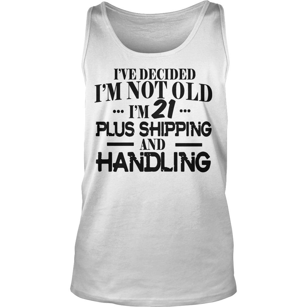 I've Decided I'm Not Old I'm 21 Plus Shipping And Handling Tank Top