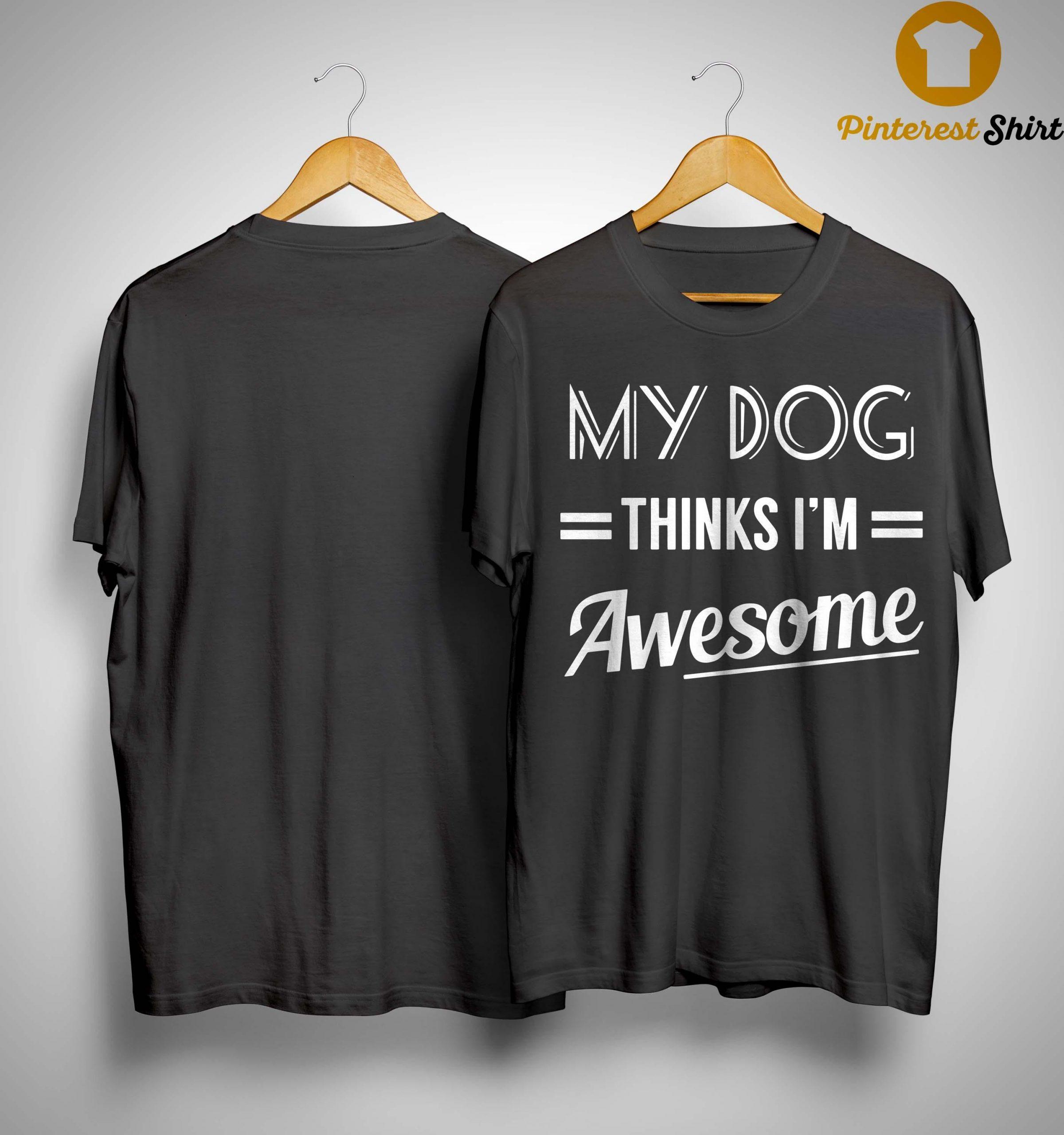 My Dog Thinks I'm Awesome Shirt