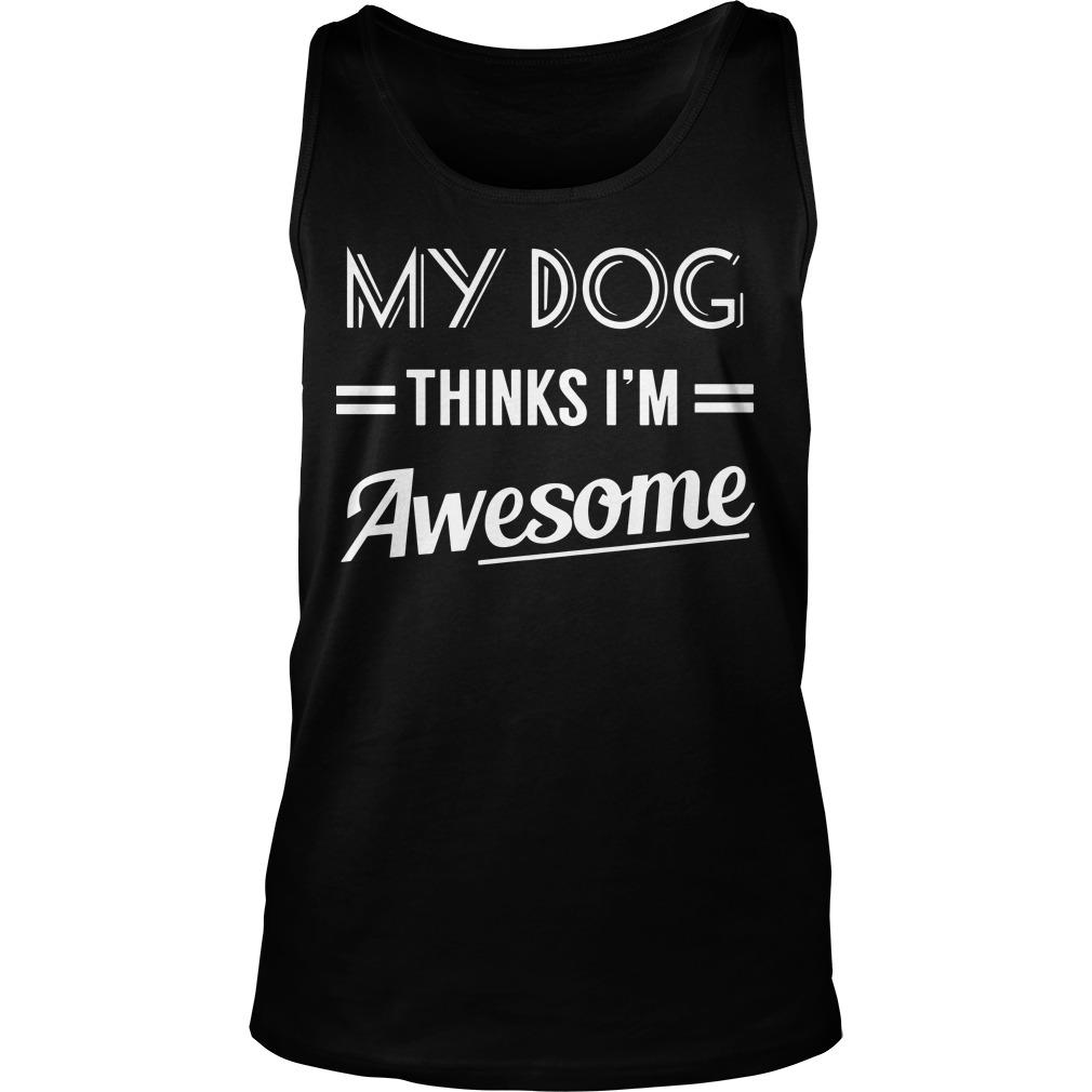 My Dog Thinks I'm Awesome Tank Top