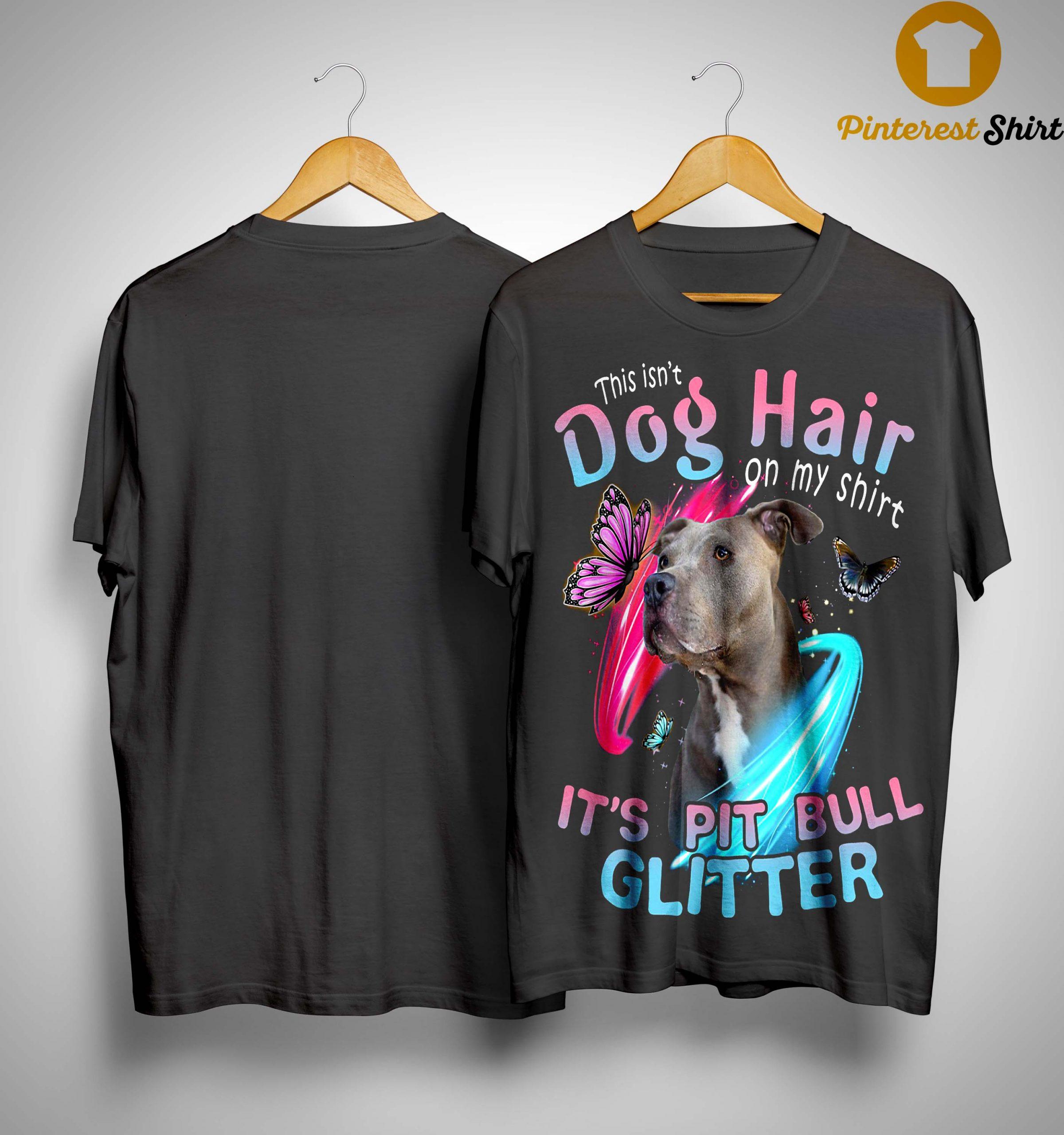 This Isn't Dog Hair On My Shirt It's Pitbull Glitter Shirt