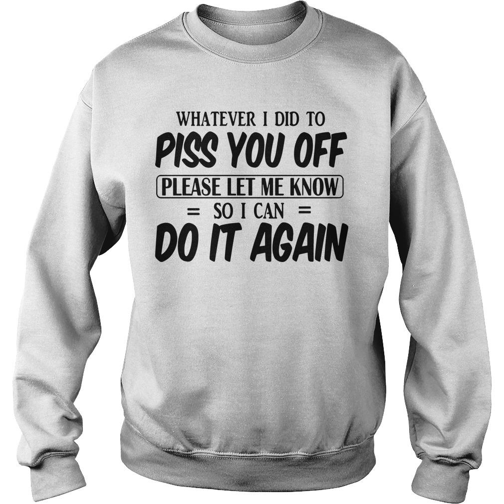 Whatever I Did To Piss You Off Please Let Me Know So I Can Do It Again Sweater