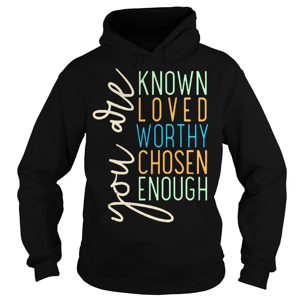 You Are Known Loved Worthy Chosen Enough You Are Loved T Hoodie
