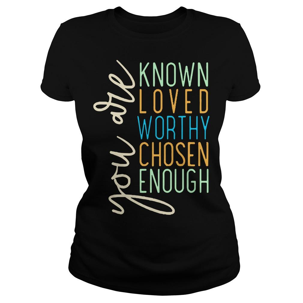 You Are Known Loved Worthy Chosen Enough You Are Loved T Longsleeve