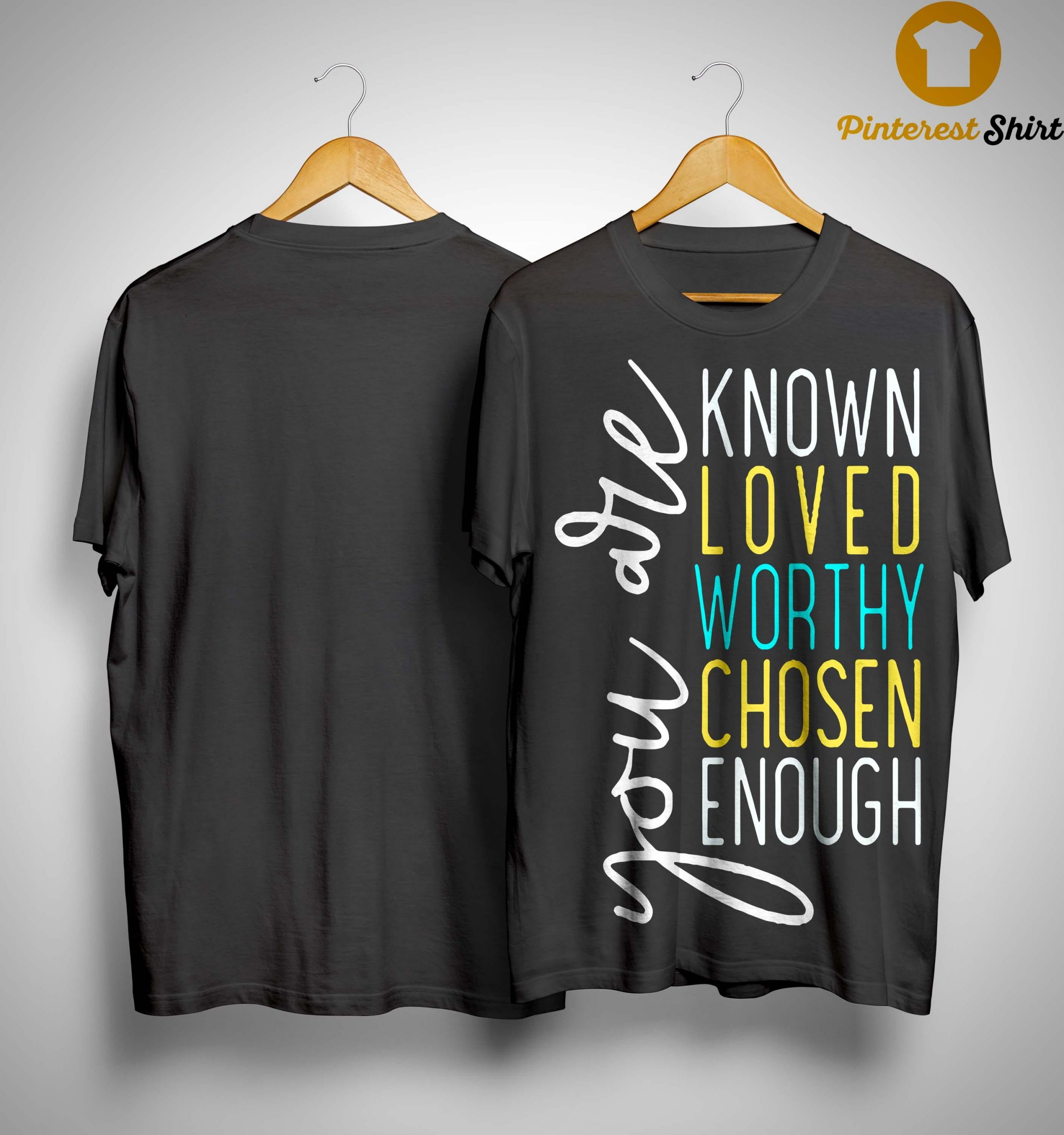 You Are Known Loved Worthy Chosen Enough You Are Loved T Shirt