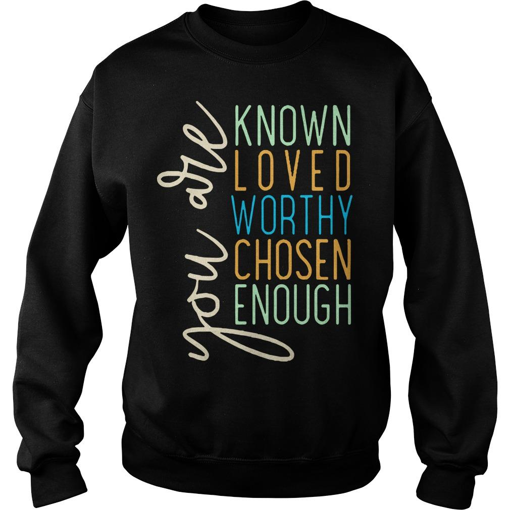 You Are Known Loved Worthy Chosen Enough You Are Loved T Sweater