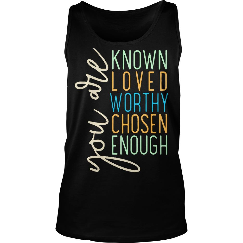 You Are Known Loved Worthy Chosen Enough You Are Loved T Tank Top