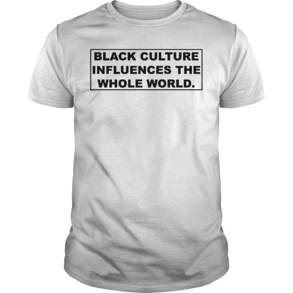 Black Culture Influences The Whole World Shirt