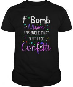 F- Bomb Mom I Sprinkle That Shit Like Confetti Shirt