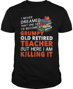 Grumpy Old Retired Teacher But Here I Am Killing It Shirt