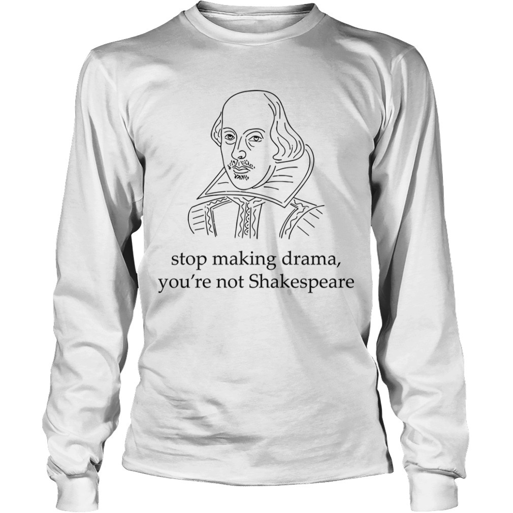 Stop Making Drama You're Not Shakespeare Longsleeve Tee