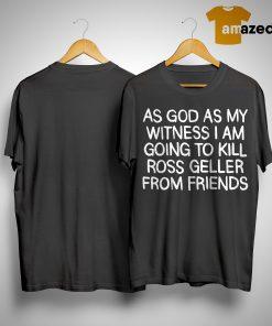 Adam Ellis As Good As My Witness I Am Going To Kill Ross Geller From Friends Shirt