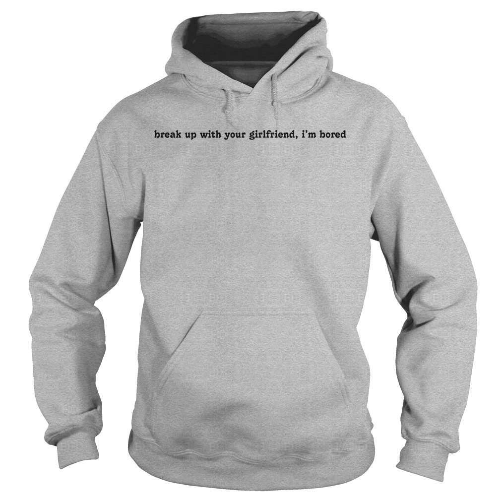 Break Up With Your Girlfriend I'm Bored Hoodie